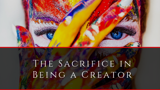 The Sacrifice in Being a Creator